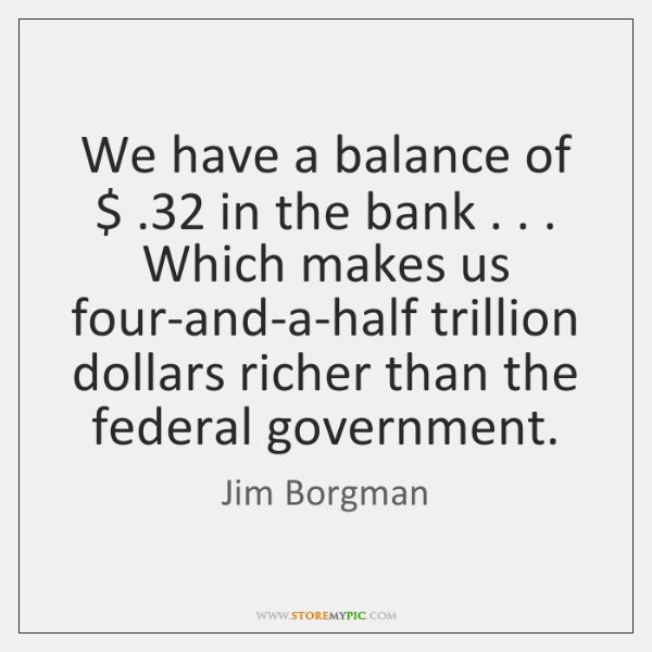 We have a balance of $ .32 in the bank . . . Which makes us four-and-a-half ...