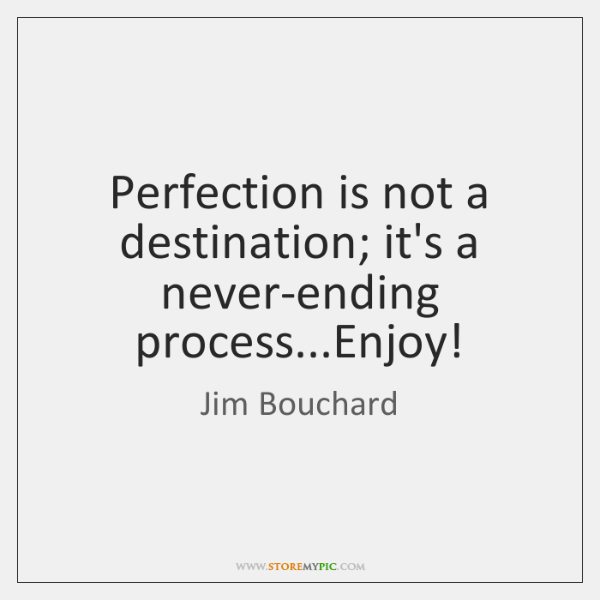 Perfection is not a destination; it's a never-ending process...Enjoy!