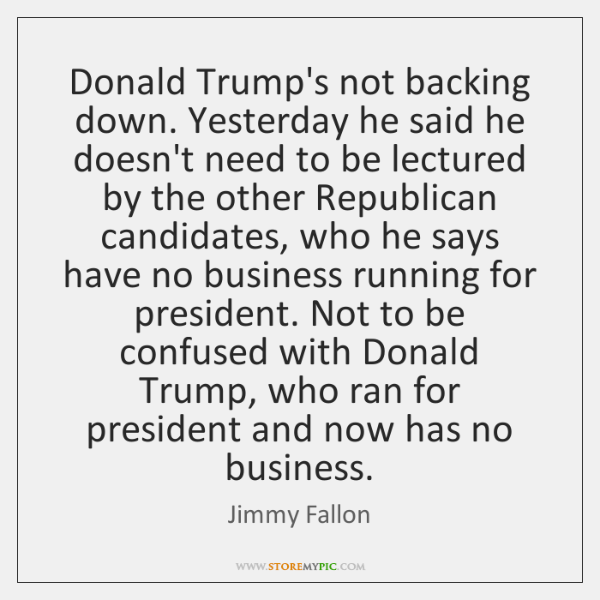 Donald Trump's not backing down. Yesterday he said he doesn't need to ...