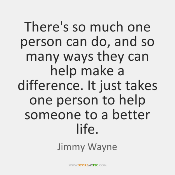 There's so much one person can do, and so many ways they ...