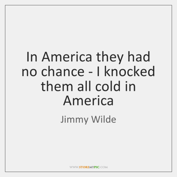 In America they had no chance - I knocked them all cold ...