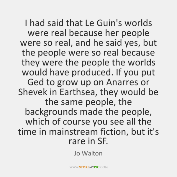 I had said that Le Guin's worlds were real because her people ...