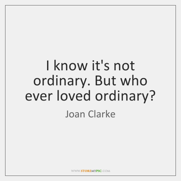 I know it's not ordinary. But who ever loved ordinary?