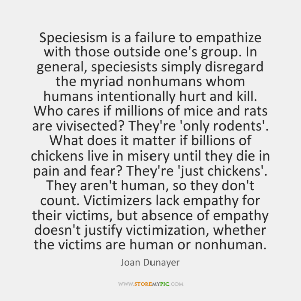 Speciesism is a failure to empathize with those outside one's group. In ...