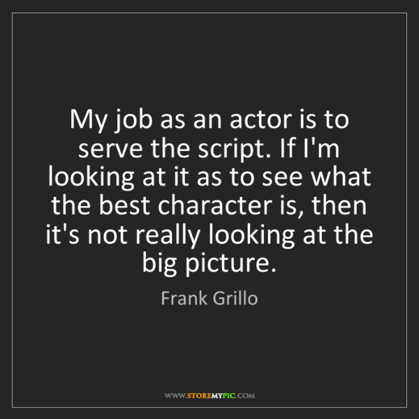 Frank Grillo: My job as an actor is to serve the script. If I'm looking...