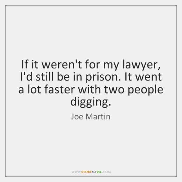 If it weren't for my lawyer, I'd still be in prison. It ...