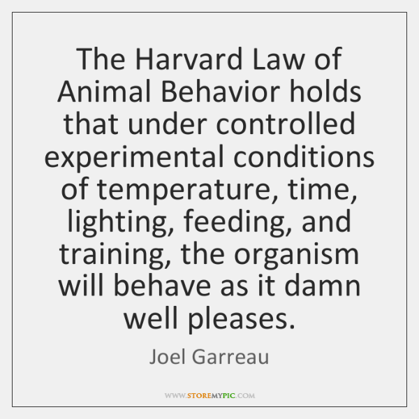 The Harvard Law of Animal Behavior holds that under controlled experimental conditions ...