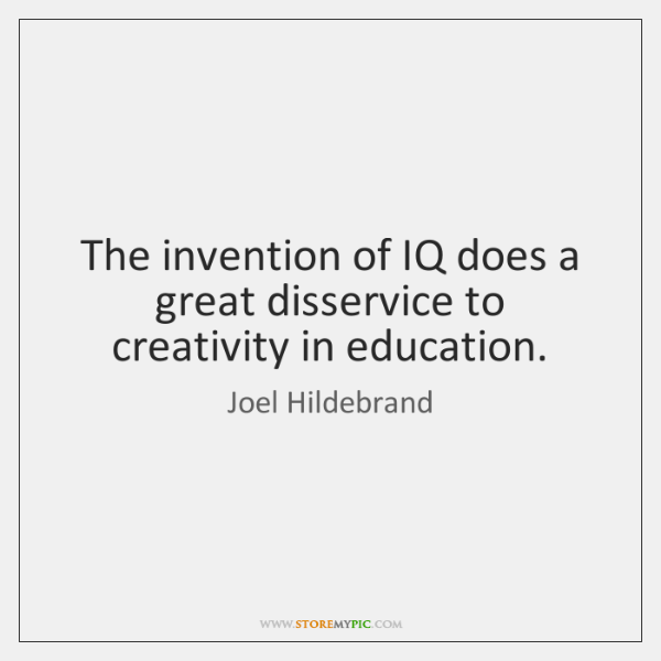 The invention of IQ does a great disservice to creativity in education.