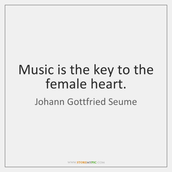 Music is the key to the female heart.