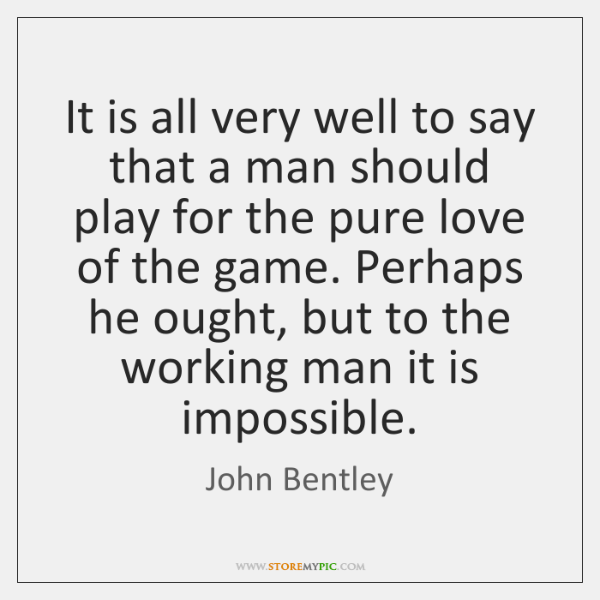 It is all very well to say that a man should play ...