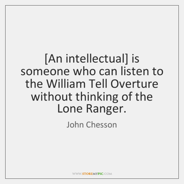 [An intellectual] is someone who can listen to the William Tell Overture ...