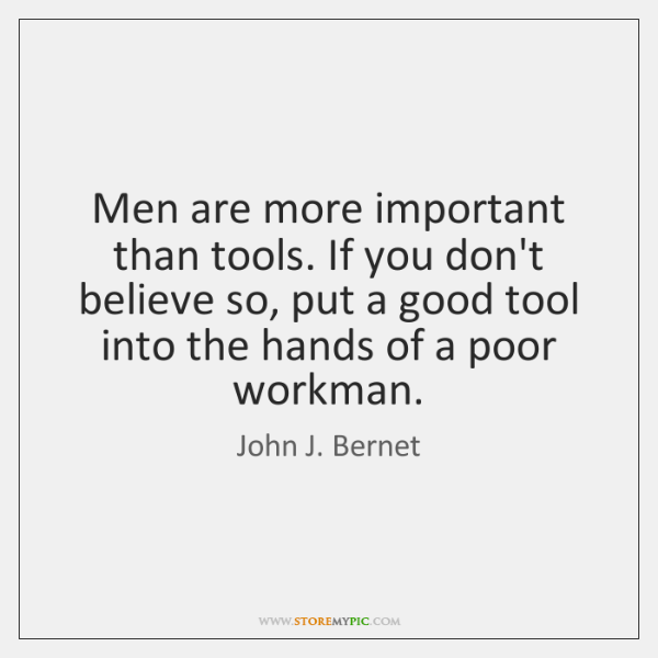 Men are more important than tools. If you don't believe so, put ...