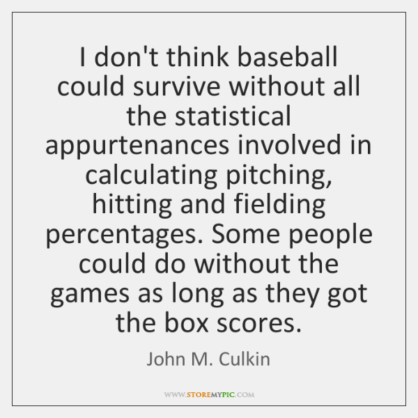 I don't think baseball could survive without all the statistical appurtenances involved ...