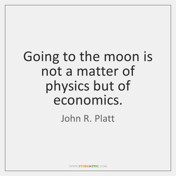 Going to the moon is not a matter of physics but of ...