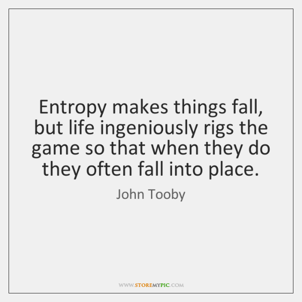 Entropy makes things fall, but life ingeniously rigs the game so that ...