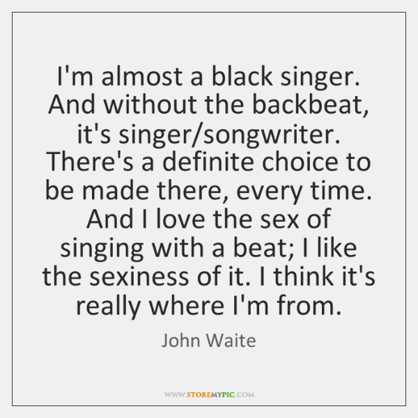 I'm almost a black singer. And without the backbeat, it's singer/songwriter. ...