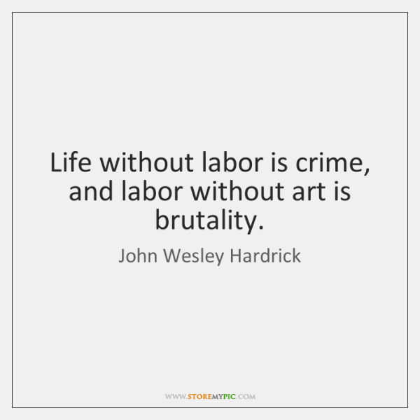Life without labor is crime, and labor without art is brutality.