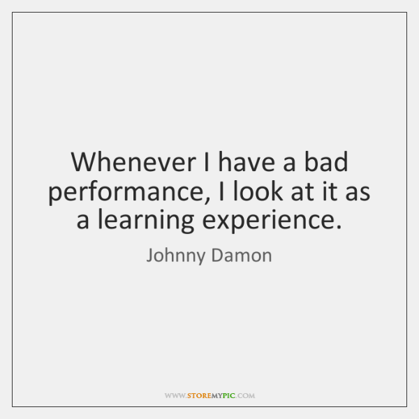 Whenever I have a bad performance, I look at it as a ...