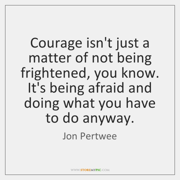 Courage isn't just a matter of not being frightened, you know. It's ...