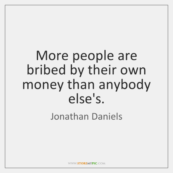 More people are bribed by their own money than anybody else's.