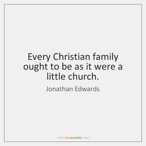 Every Christian family ought to be as it were a little church.