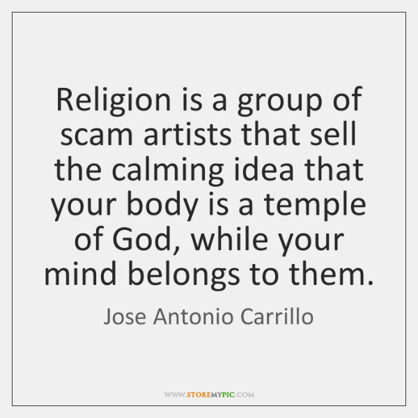 Religion is a group of scam artists that sell the calming idea ...