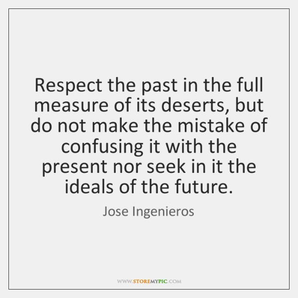Respect the past in the full measure of its deserts, but do ...