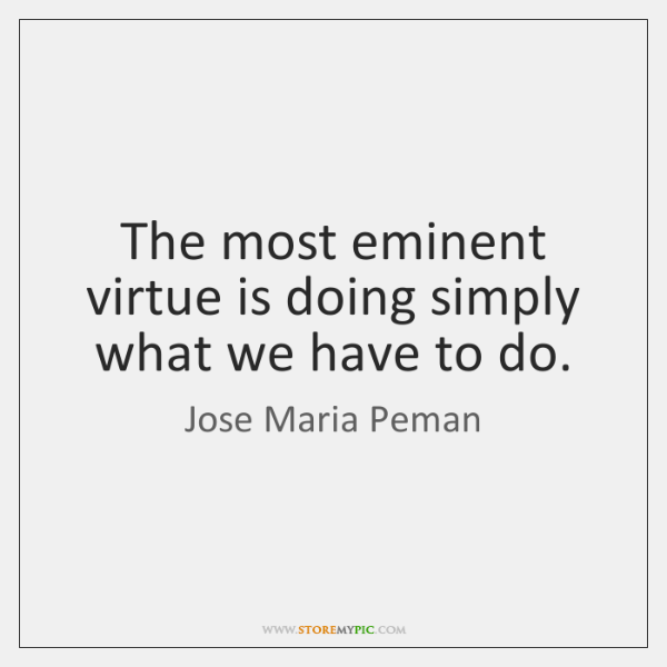 The most eminent virtue is doing simply what we have to do.