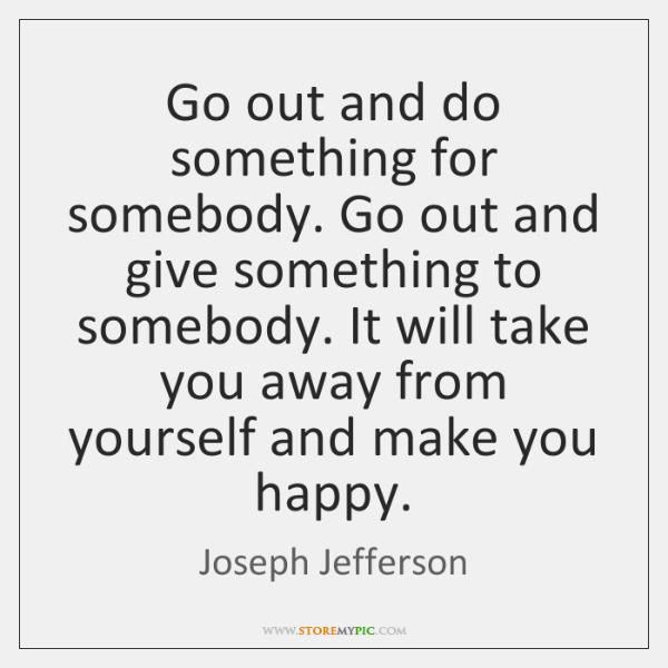 Go out and do something for somebody. Go out and give something ...