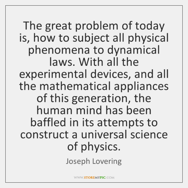 The great problem of today is, how to subject all physical phenomena ...