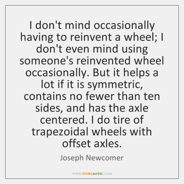 I don't mind occasionally having to reinvent a wheel; I don't even ...