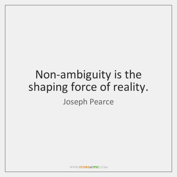 Non-ambiguity is the shaping force of reality.