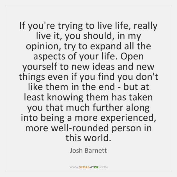 If you're trying to live life, really live it, you should, in ...