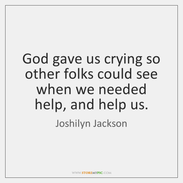 God gave us crying so other folks could see when we needed ...