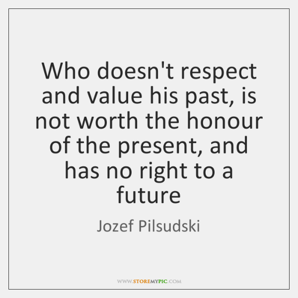 Who doesn't respect and value his past, is not worth the honour ...