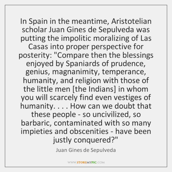 In Spain in the meantime, Aristotelian scholar Juan Gines de Sepulveda was ...