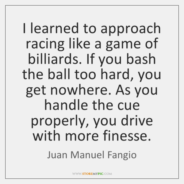 I learned to approach racing like a game of billiards. If you ...