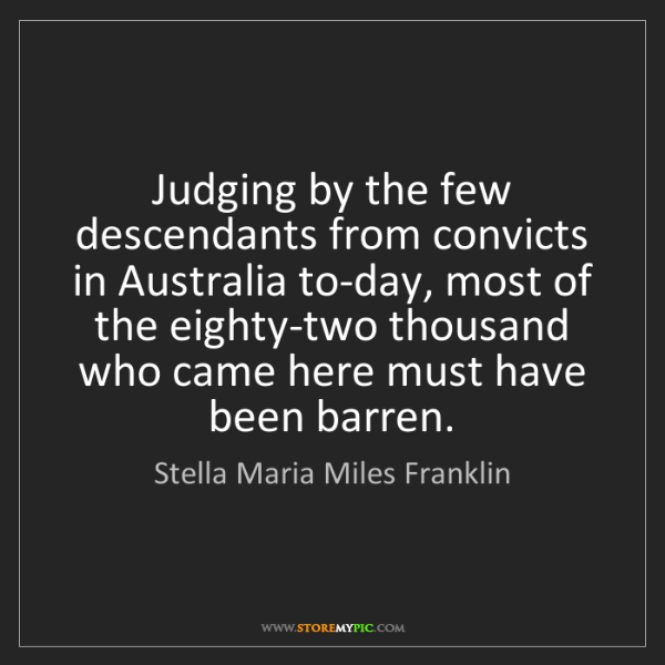 Stella Maria Miles Franklin: Judging by the few descendants from convicts in Australia...
