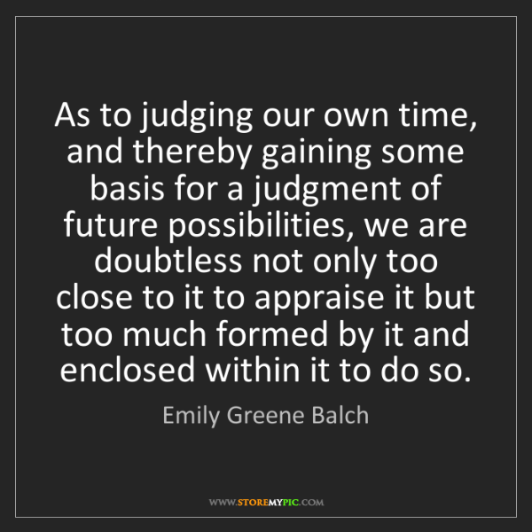 Emily Greene Balch: As to judging our own time, and thereby gaining some...