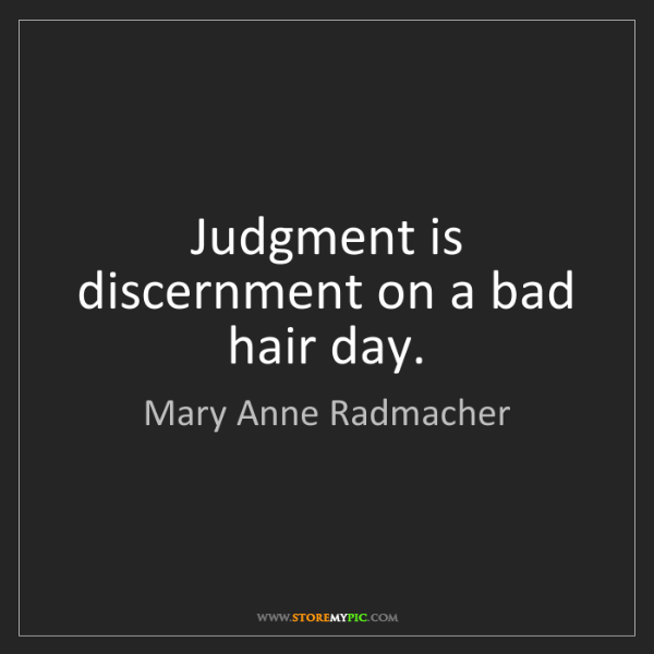 Mary Anne Radmacher: Judgment is discernment on a bad hair day.