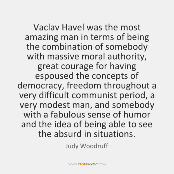 Vaclav Havel was the most amazing man in terms of being the ...
