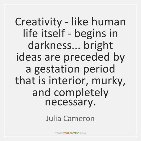 Creativity - like human life itself - begins in darkness... bright ideas ...