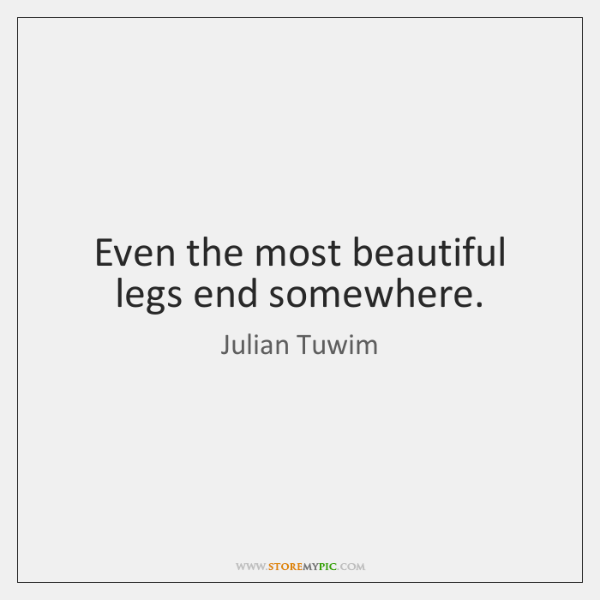 Even the most beautiful legs end somewhere.