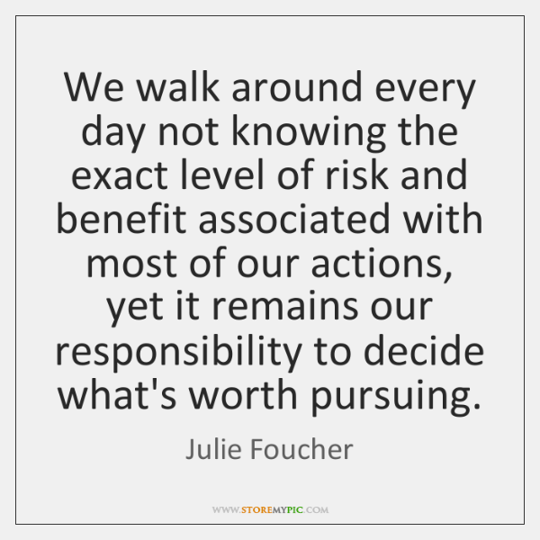 We walk around every day not knowing the exact level of risk ...