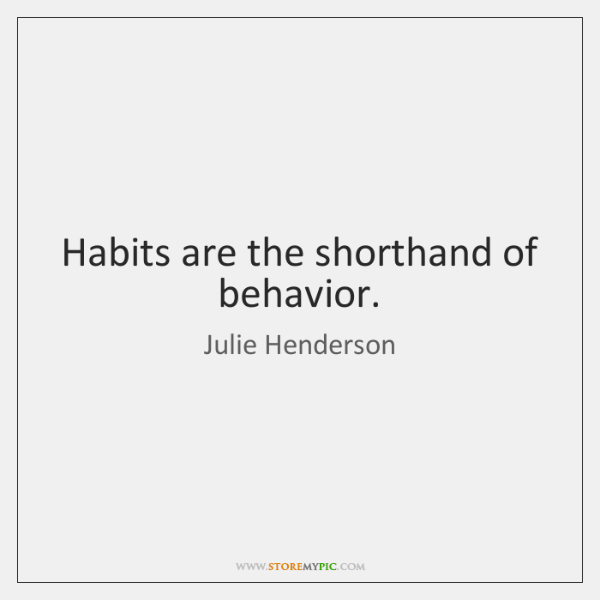 Habits are the shorthand of behavior.