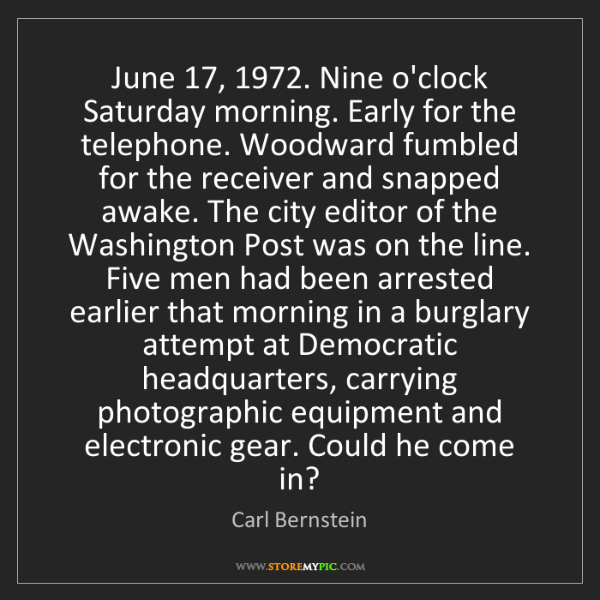 Carl Bernstein: June 17, 1972. Nine o'clock Saturday morning. Early for...