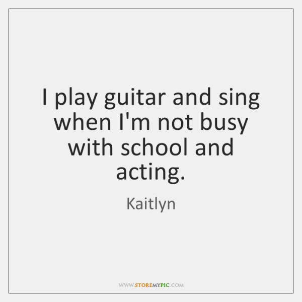 I play guitar and sing when I'm not busy with school and ...