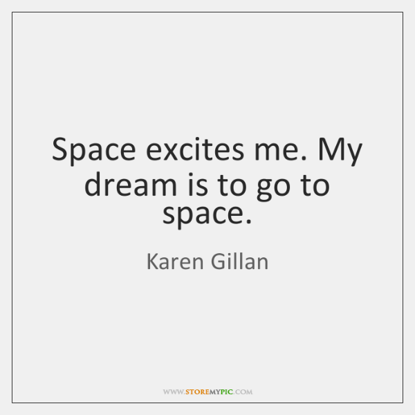 Space excites me. My dream is to go to space.