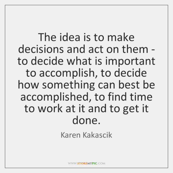 The idea is to make decisions and act on them - to ...