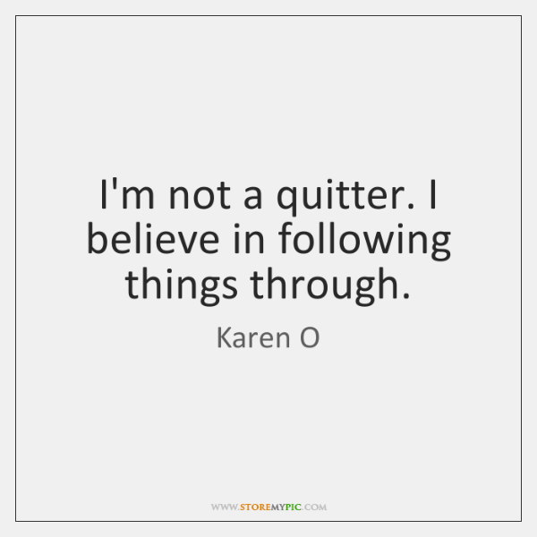 I'm not a quitter. I believe in following things through.